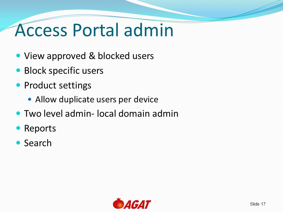 Slide 17 Access Portal admin View approved & blocked users Block specific users Product settings Allow duplicate users per device Two level admin- loc