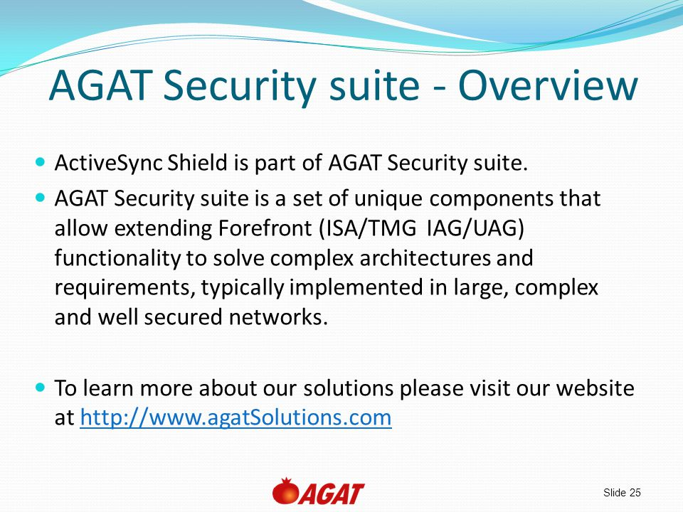 Slide 25 AGAT Security suite - Overview ActiveSync Shield is part of AGAT Security suite. AGAT Security suite is a set of unique components that allow