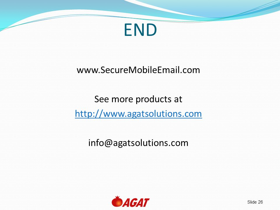 Slide 26 END www.SecureMobileEmail.com See more products at http://www.agatsolutions.com info@agatsolutions.com