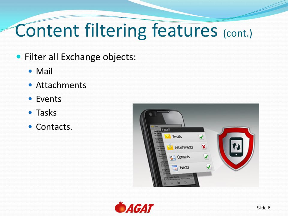 Slide 7 Content filter features (cont.) Filter attachments in mail and calendar events Manage a list of permitted attachment file types Allow specific file types per rule Filter by words in subject and body of mail and calendar events Checks entire message body, even if client doesn't initially request full message