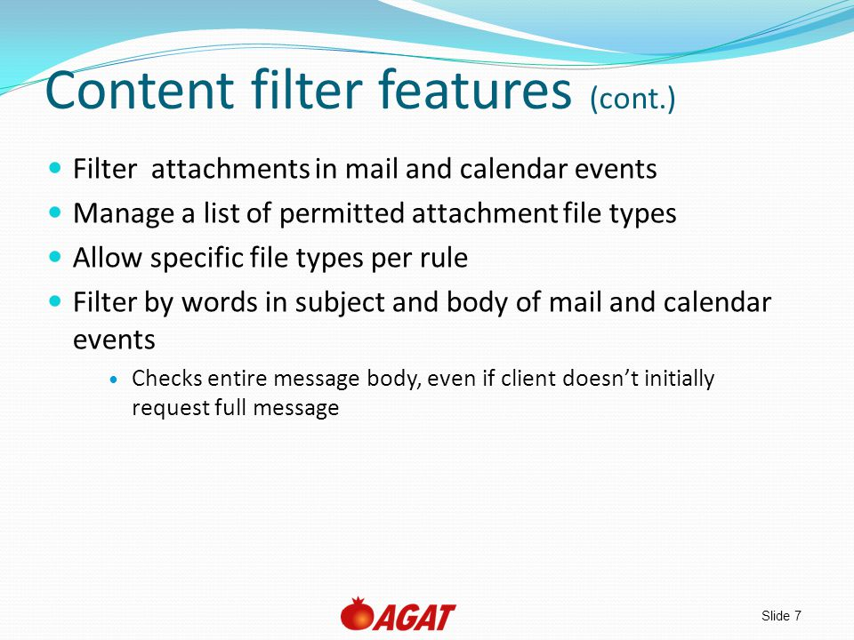 Slide 8 Content filter features (cont.) Allow meeting requests to be received even when email is blocked Filter by the sender s domain name Block internal mail leaking out Filter by mail headers