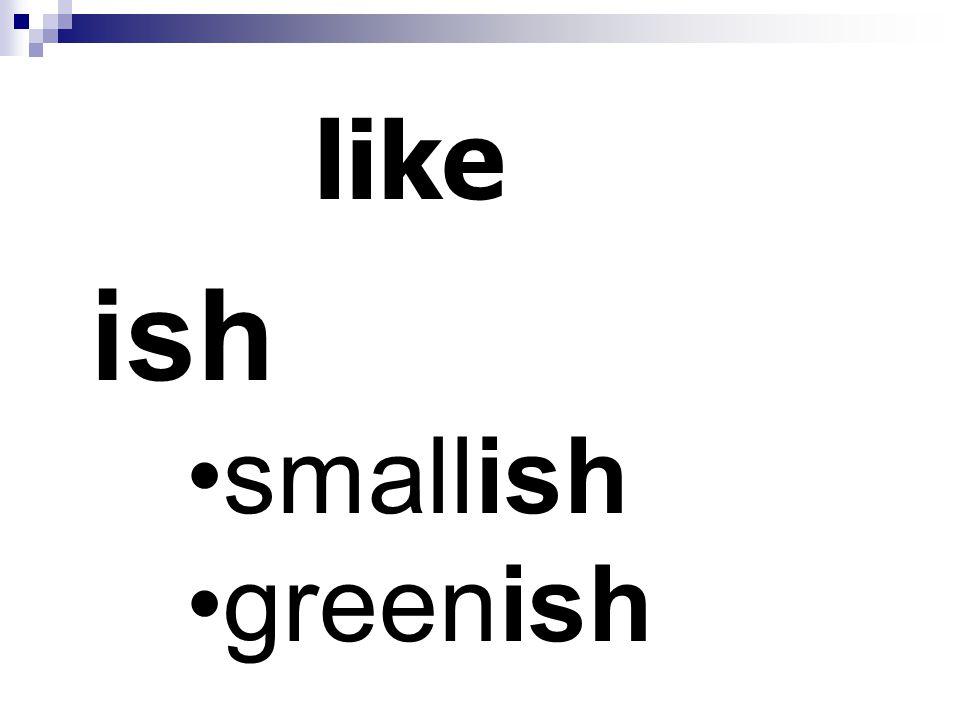 like ish smallish greenish