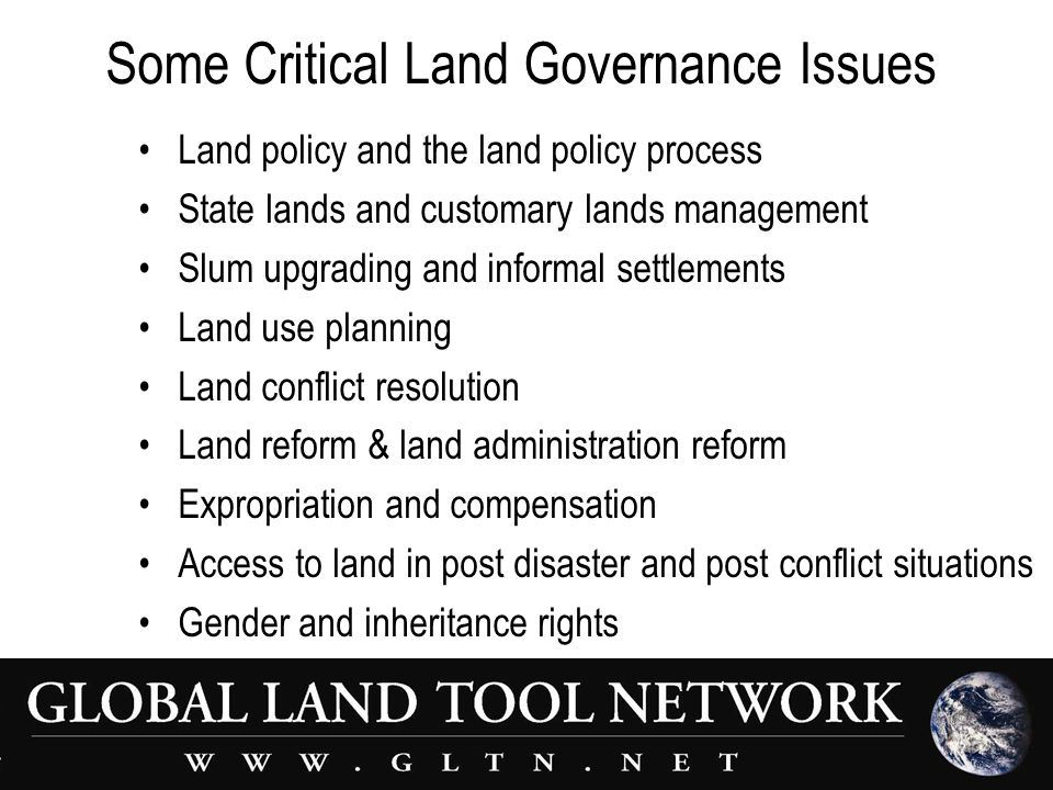 Some Critical Land Governance Issues Land policy and the land policy process State lands and customary lands management Slum upgrading and informal settlements Land use planning Land conflict resolution Land reform & land administration reform Expropriation and compensation Access to land in post disaster and post conflict situations Gender and inheritance rights