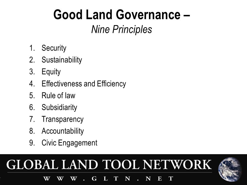 Good Land Governance – Nine Principles 1.Security 2.Sustainability 3.Equity 4.Effectiveness and Efficiency 5.Rule of law 6.Subsidiarity 7.Transparency 8.Accountability 9.Civic Engagement