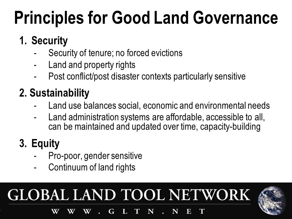 Principles for Good Land Governance 1.Security - Security of tenure; no forced evictions -Land and property rights -Post conflict/post disaster contexts particularly sensitive 2.
