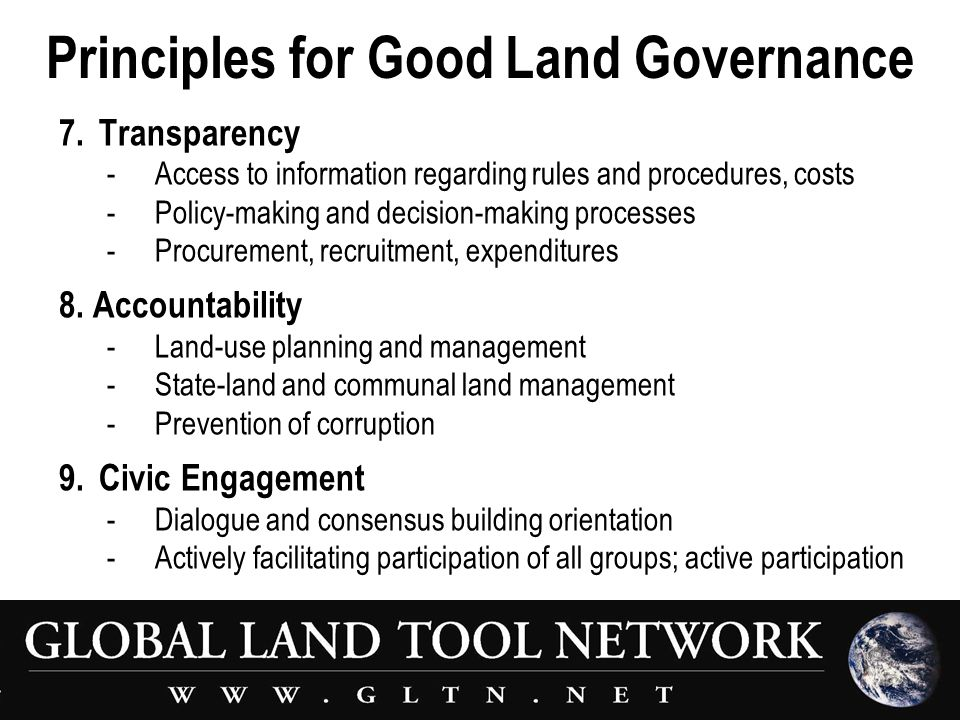 Principles for Good Land Governance 7.Transparency - Access to information regarding rules and procedures, costs -Policy-making and decision-making processes -Procurement, recruitment, expenditures 8.