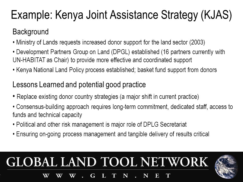 Example: Kenya Joint Assistance Strategy (KJAS) Background Ministry of Lands requests increased donor support for the land sector (2003) Development Partners Group on Land (DPGL) established (16 partners currently with UN-HABITAT as Chair) to provide more effective and coordinated support Kenya National Land Policy process established; basket fund support from donors Lessons Learned and potential good practice Replace existing donor country strategies (a major shift in current practice) Consensus-building approach requires long-term commitment, dedicated staff, access to funds and technical capacity Political and other risk management is major role of DPLG Secretariat Ensuring on-going process management and tangible delivery of results critical