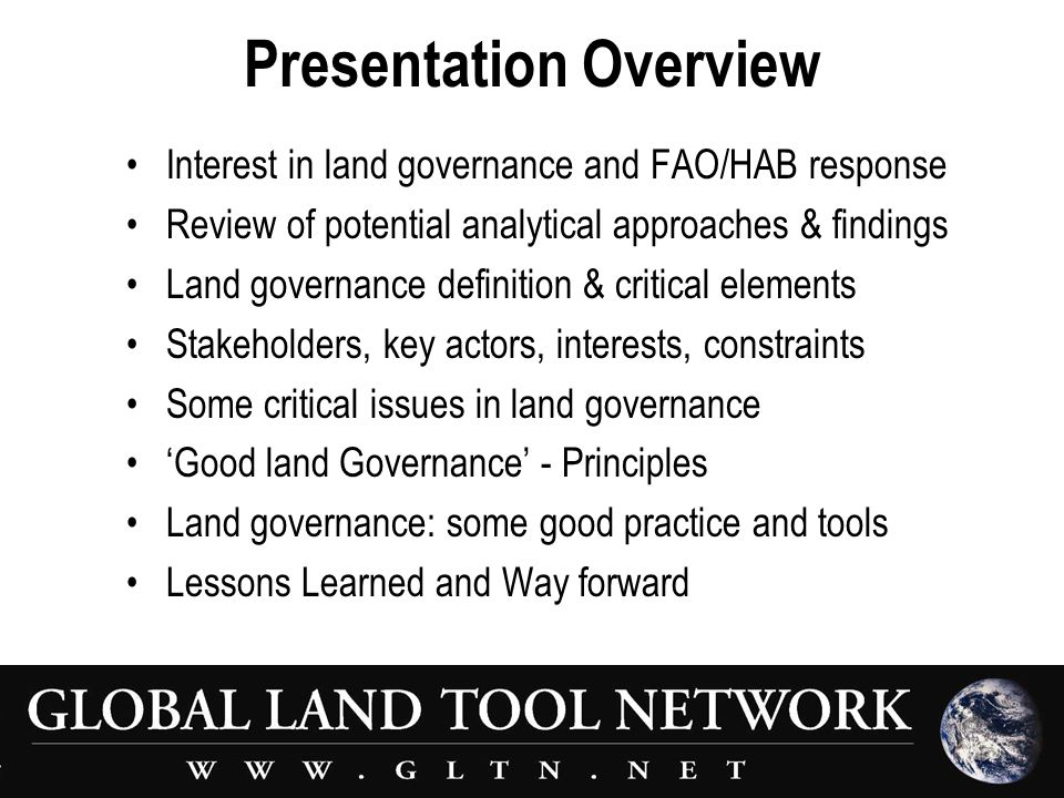 Presentation Overview Interest in land governance and FAO/HAB response Review of potential analytical approaches & findings Land governance definition & critical elements Stakeholders, key actors, interests, constraints Some critical issues in land governance 'Good land Governance' - Principles Land governance: some good practice and tools Lessons Learned and Way forward