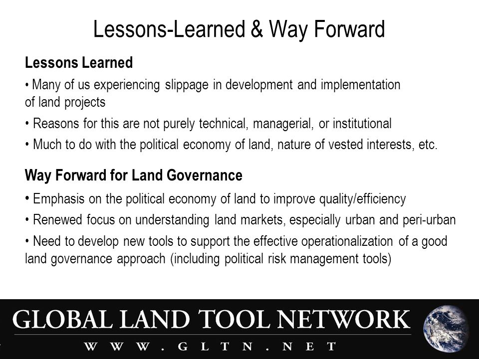 Lessons-Learned & Way Forward Lessons Learned Many of us experiencing slippage in development and implementation of land projects Reasons for this are not purely technical, managerial, or institutional Much to do with the political economy of land, nature of vested interests, etc.