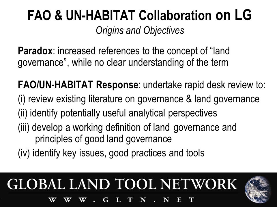 FAO & UN-HABITAT Collaboration on LG Origins and Objectives Paradox : increased references to the concept of land governance , while no clear understanding of the term FAO/UN-HABITAT Response : undertake rapid desk review to: (i) review existing literature on governance & land governance (ii) identify potentially useful analytical perspectives (iii) develop a working definition of land governance and principles of good land governance (iv) identify key issues, good practices and tools