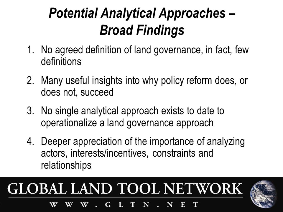 Potential Analytical Approaches – Broad Findings 1.No agreed definition of land governance, in fact, few definitions 2.Many useful insights into why policy reform does, or does not, succeed 3.No single analytical approach exists to date to operationalize a land governance approach 4.Deeper appreciation of the importance of analyzing actors, interests/incentives, constraints and relationships