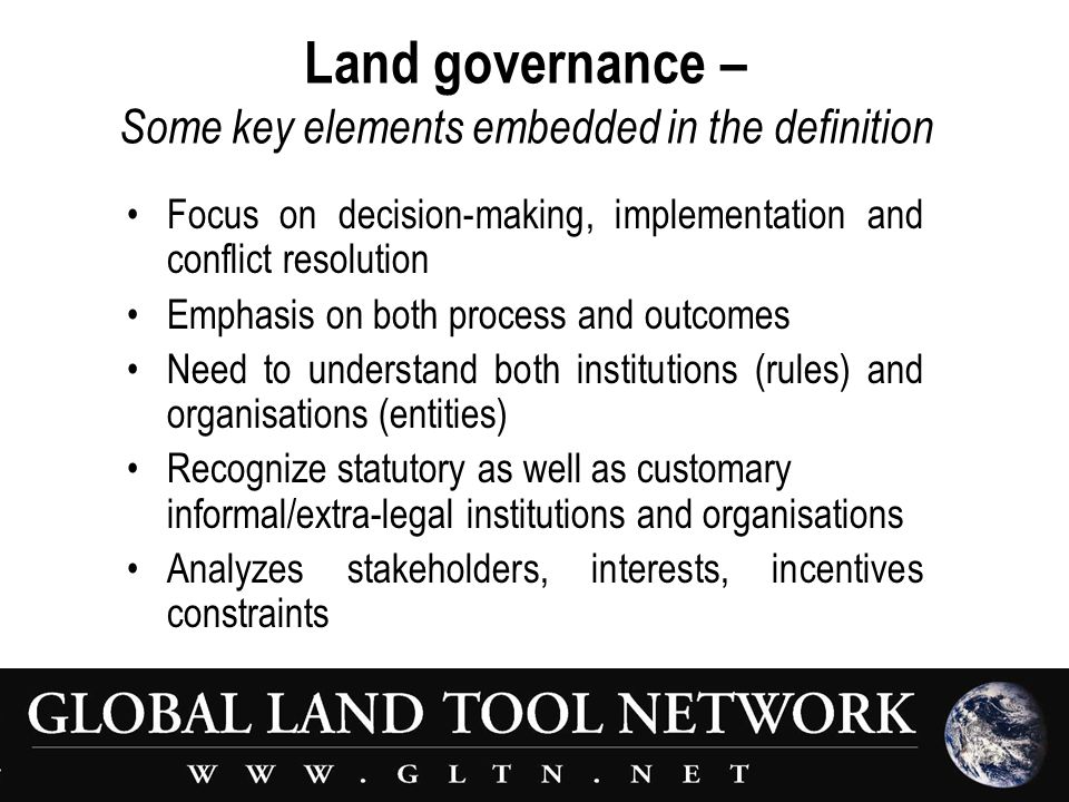 Land governance – Some key elements embedded in the definition Focus on decision-making, implementation and conflict resolution Emphasis on both process and outcomes Need to understand both institutions (rules) and organisations (entities) Recognize statutory as well as customary informal/extra-legal institutions and organisations Analyzes stakeholders, interests, incentives constraints