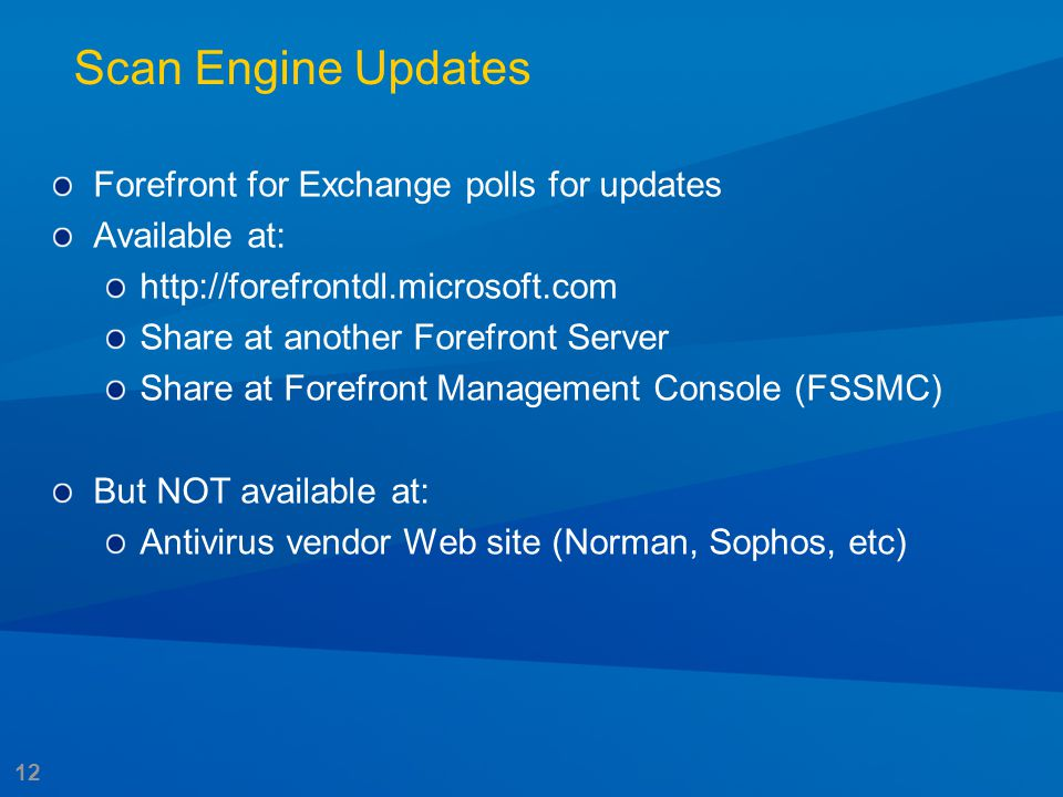 12 Scan Engine Updates Forefront for Exchange polls for updates Available at: http://forefrontdl.microsoft.com Share at another Forefront Server Share
