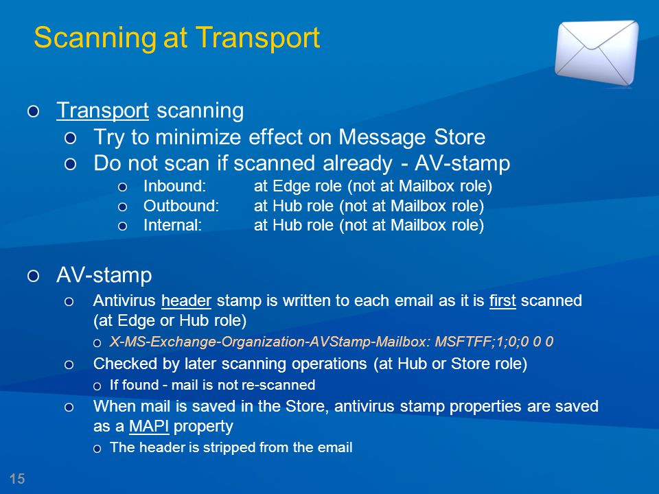 15 Transport scanning Try to minimize effect on Message Store Do not scan if scanned already - AV-stamp Inbound:at Edge role (not at Mailbox role) Out
