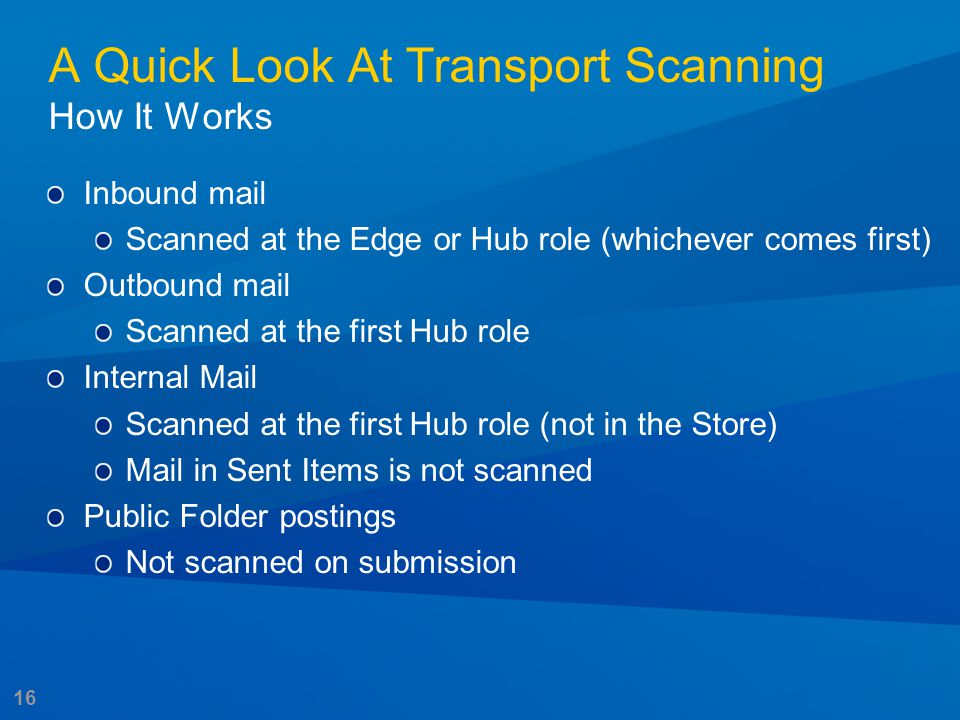 16 A Quick Look At Transport Scanning How It Works Inbound mail Scanned at the Edge or Hub role (whichever comes first) Outbound mail Scanned at the f