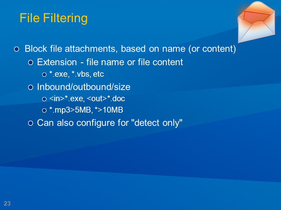 23 File Filtering Block file attachments, based on name (or content) Extension - file name or file content *.exe, *.vbs, etc Inbound/outbound/size *.e