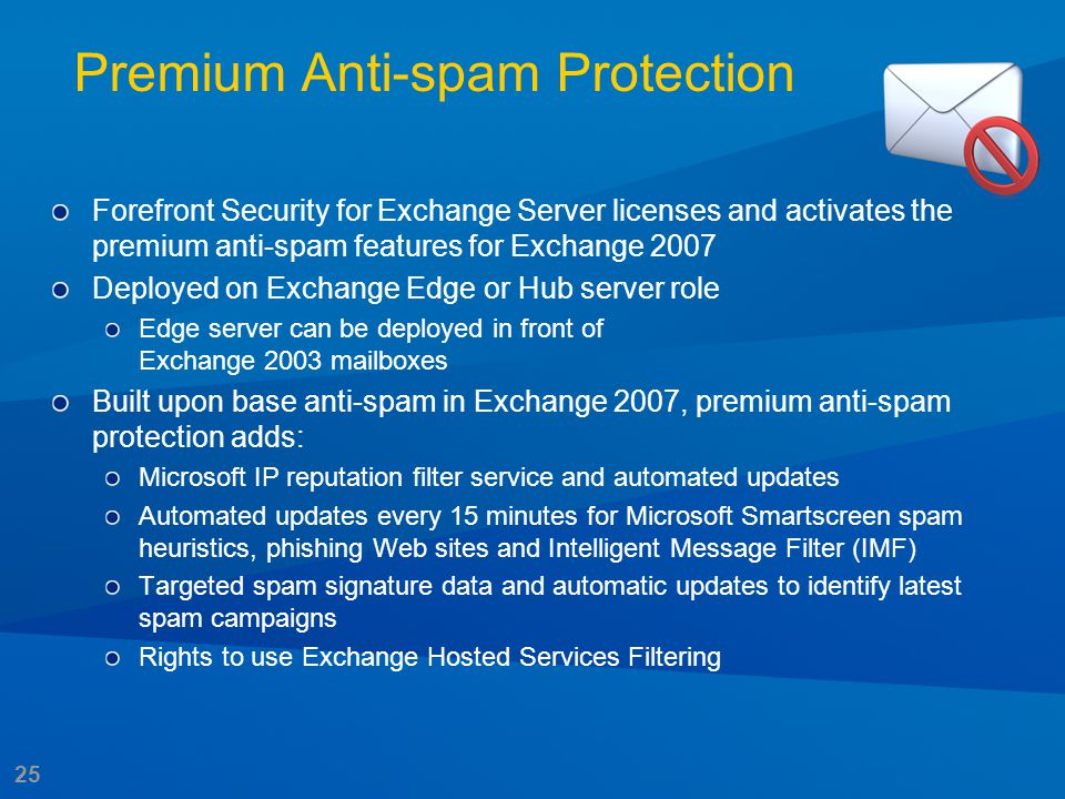 25 Premium Anti-spam Protection Forefront Security for Exchange Server licenses and activates the premium anti-spam features for Exchange 2007 Deploye