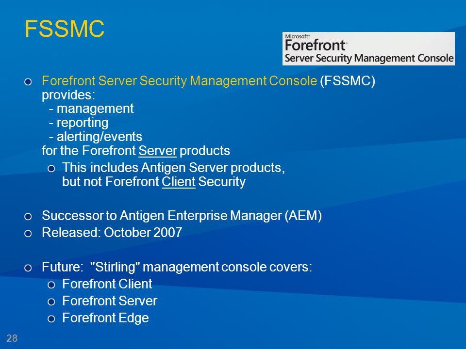 28 FSSMC Forefront Server Security Management Console (FSSMC) provides: - management - reporting - alerting/events for the Forefront Server products T