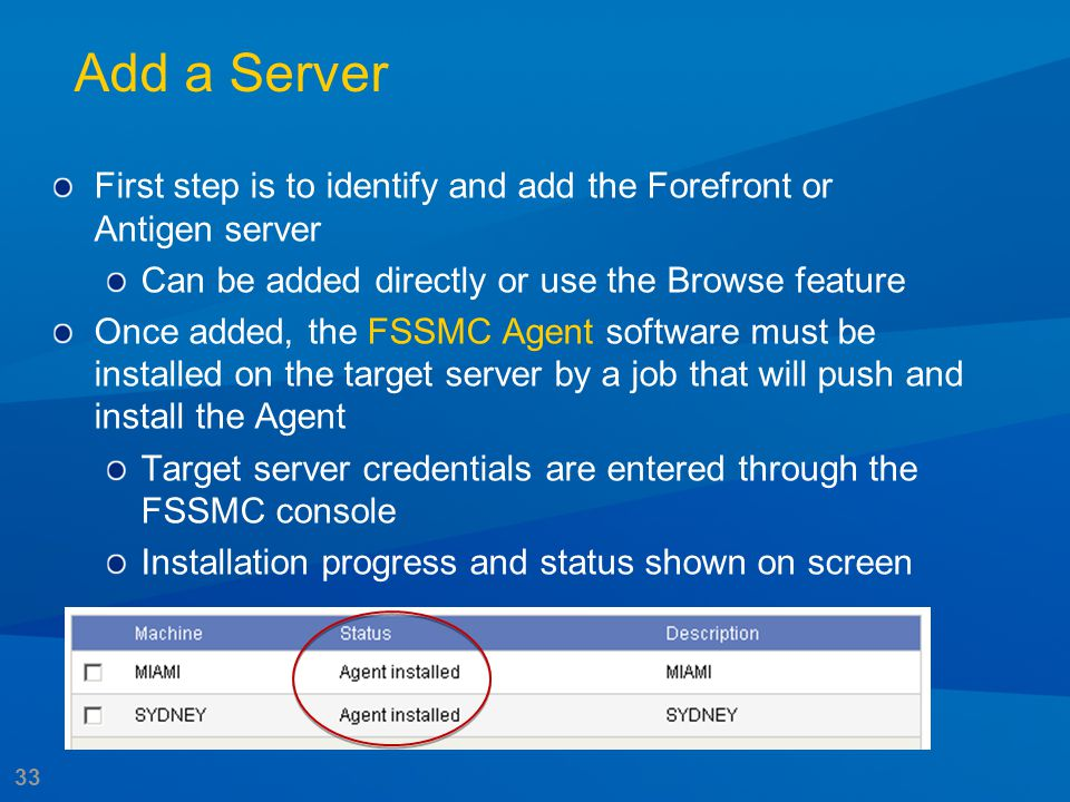 33 Add a Server First step is to identify and add the Forefront or Antigen server Can be added directly or use the Browse feature Once added, the FSSM