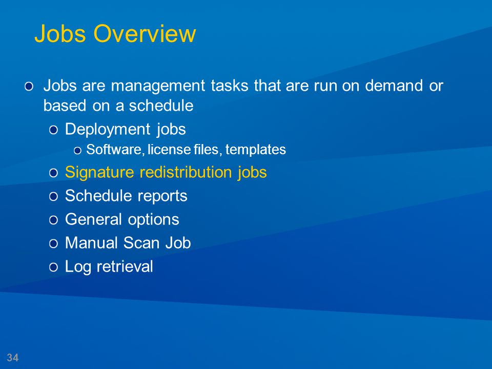 34 Jobs Overview Jobs are management tasks that are run on demand or based on a schedule Deployment jobs Software, license files, templates Signature