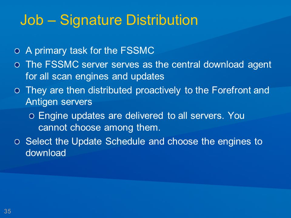 35 Job – Signature Distribution A primary task for the FSSMC The FSSMC server serves as the central download agent for all scan engines and updates Th