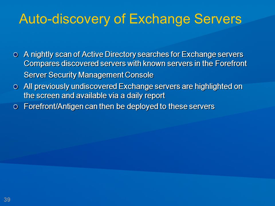 39 Auto-discovery of Exchange Servers A nightly scan of Active Directory searches for Exchange servers Compares discovered servers with known servers