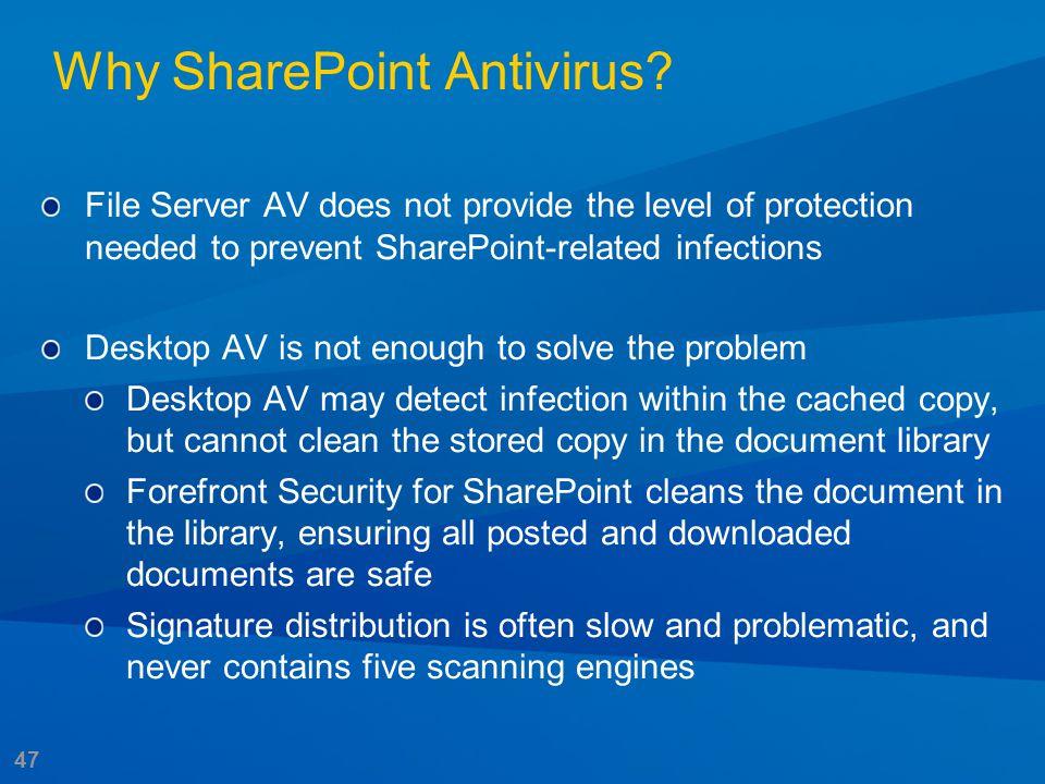 47 Why SharePoint Antivirus? File Server AV does not provide the level of protection needed to prevent SharePoint-related infections Desktop AV is not