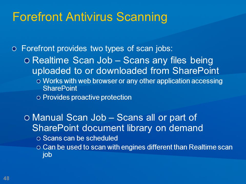 48 Forefront Antivirus Scanning Forefront provides two types of scan jobs: Realtime Scan Job – Scans any files being uploaded to or downloaded from Sh
