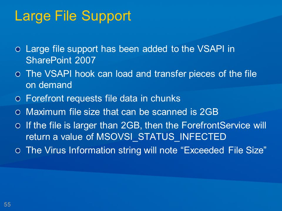 55 Large File Support Large file support has been added to the VSAPI in SharePoint 2007 The VSAPI hook can load and transfer pieces of the file on dem