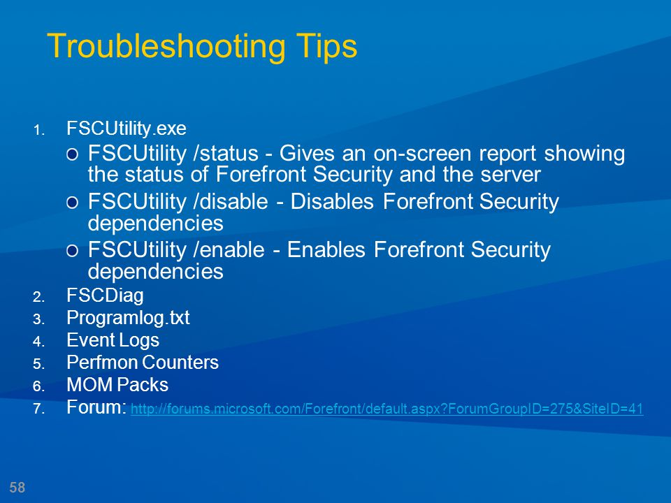 58 Troubleshooting Tips 1. FSCUtility.exe FSCUtility /status - Gives an on-screen report showing the status of Forefront Security and the server FSCUt