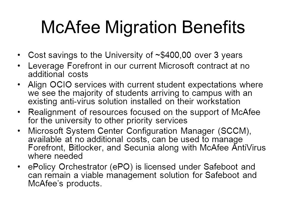 McAfee Migration Benefits Cost savings to the University of ~$400,00 over 3 years Leverage Forefront in our current Microsoft contract at no additional costs Align OCIO services with current student expectations where we see the majority of students arriving to campus with an existing anti-virus solution installed on their workstation Realignment of resources focused on the support of McAfee for the university to other priority services Microsoft System Center Configuration Manager (SCCM), available at no additional costs, can be used to manage Forefront, Bitlocker, and Secunia along with McAfee AntiVirus where needed ePolicy Orchestrator (ePO) is licensed under Safeboot and can remain a viable management solution for Safeboot and McAfee's products.