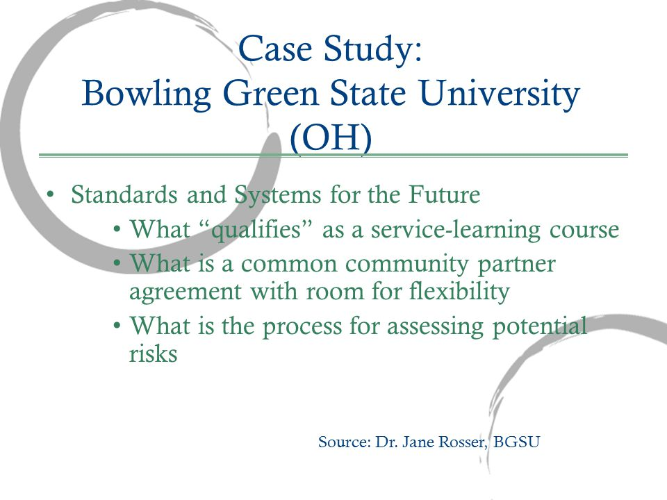 Case Study: Bowling Green State University (OH) Standards and Systems for the Future What qualifies as a service-learning course What is a common community partner agreement with room for flexibility What is the process for assessing potential risks Source: Dr.