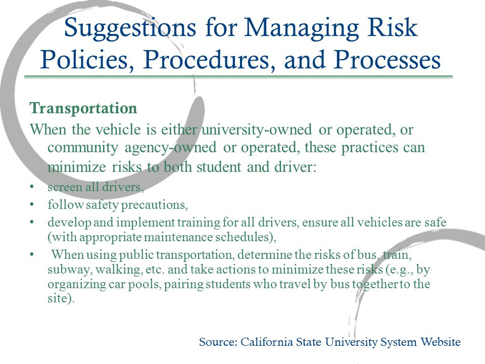 Suggestions for Managing Risk Policies, Procedures, and Processes Transportation When the vehicle is either university-owned or operated, or community agency-owned or operated, these practices can minimize risks to both student and driver: screen all drivers, follow safety precautions, develop and implement training for all drivers, ensure all vehicles are safe (with appropriate maintenance schedules), When using public transportation, determine the risks of bus, train, subway, walking, etc.