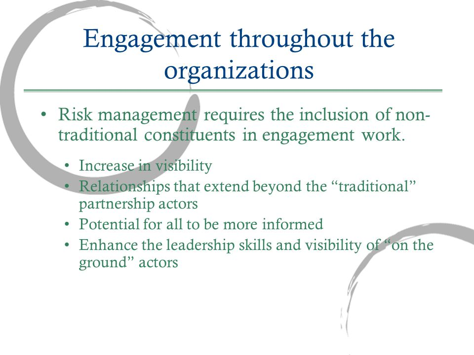 Engagement throughout the organizations Risk management requires the inclusion of non- traditional constituents in engagement work.