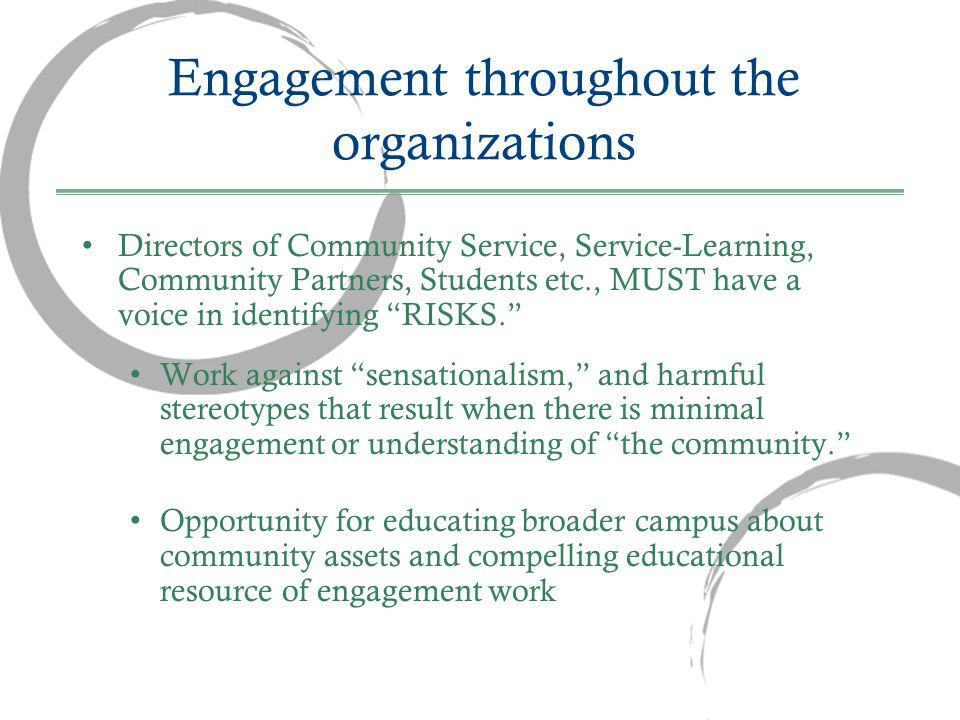 Engagement throughout the organizations Directors of Community Service, Service-Learning, Community Partners, Students etc., MUST have a voice in identifying RISKS. Work against sensationalism, and harmful stereotypes that result when there is minimal engagement or understanding of the community. Opportunity for educating broader campus about community assets and compelling educational resource of engagement work