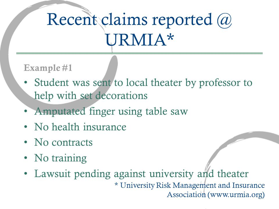 Recent claims reported @ URMIA* Example #1 Student was sent to local theater by professor to help with set decorations Amputated finger using table saw No health insurance No contracts No training Lawsuit pending against university and theater * University Risk Management and Insurance Association (www.urmia.org)