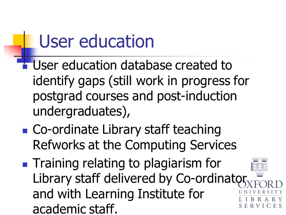 User education User education database created to identify gaps (still work in progress for postgrad courses and post-induction undergraduates), Co-or