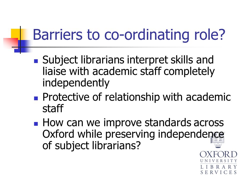 Barriers to co-ordinating role? Subject librarians interpret skills and liaise with academic staff completely independently Protective of relationship