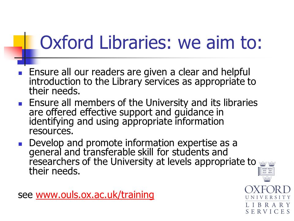 Oxford Libraries: we aim to: Ensure all our readers are given a clear and helpful introduction to the Library services as appropriate to their needs.