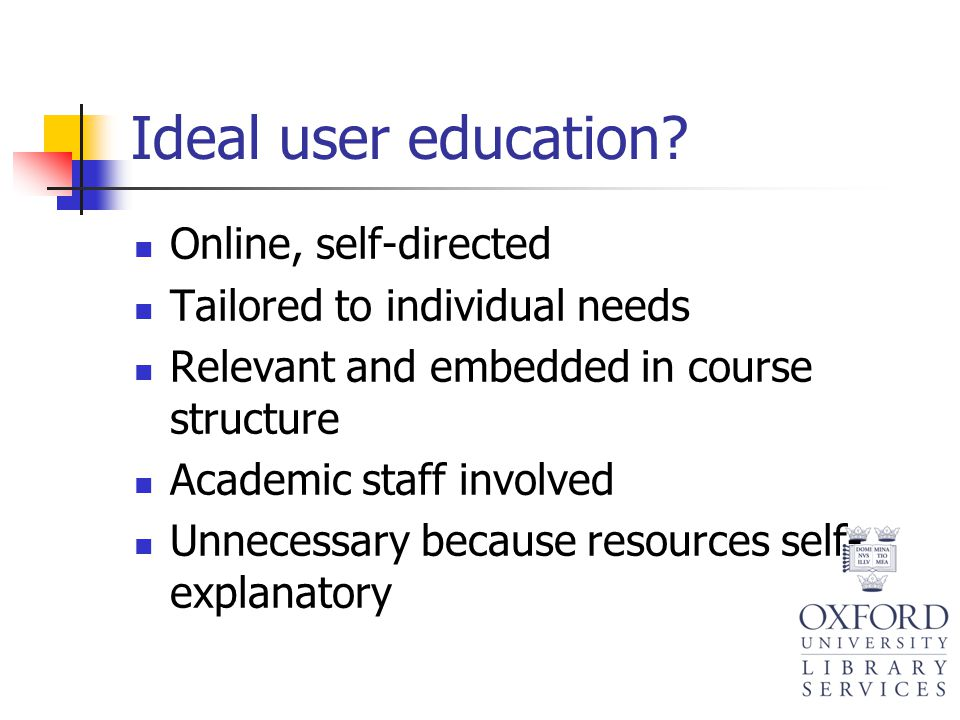 Ideal user education? Online, self-directed Tailored to individual needs Relevant and embedded in course structure Academic staff involved Unnecessary