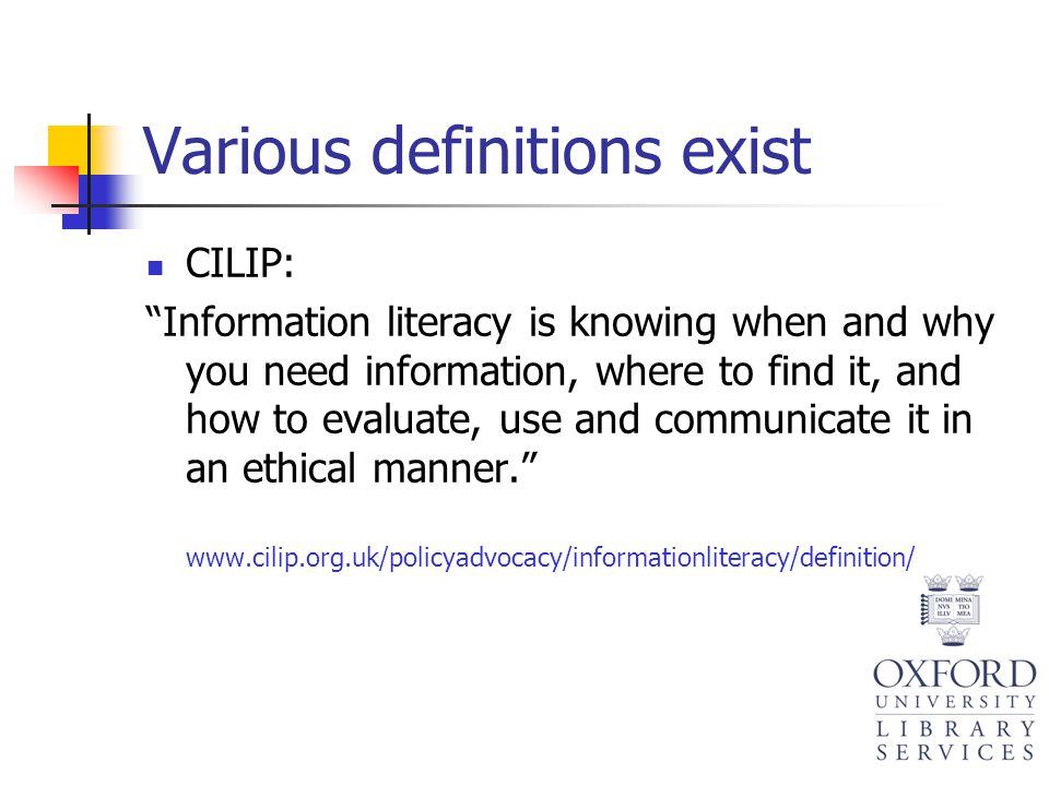 "Various definitions exist CILIP: ""Information literacy is knowing when and why you need information, where to find it, and how to evaluate, use and co"
