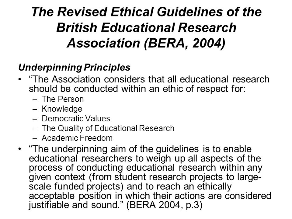 The Revised Ethical Guidelines of the British Educational Research Association (BERA, 2004) Underpinning Principles The Association considers that all educational research should be conducted within an ethic of respect for: –The Person –Knowledge –Democratic Values –The Quality of Educational Research –Academic Freedom The underpinning aim of the guidelines is to enable educational researchers to weigh up all aspects of the process of conducting educational research within any given context (from student research projects to large- scale funded projects) and to reach an ethically acceptable position in which their actions are considered justifiable and sound. (BERA 2004, p.3)