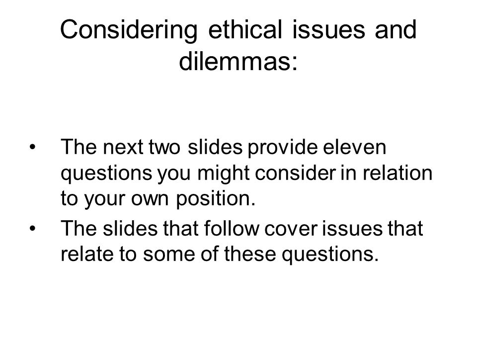 Considering ethical issues and dilemmas: The next two slides provide eleven questions you might consider in relation to your own position.