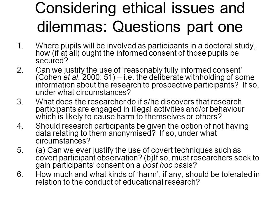 Considering ethical issues and dilemmas: Questions part one 1.Where pupils will be involved as participants in a doctoral study, how (if at all) ought the informed consent of those pupils be secured.