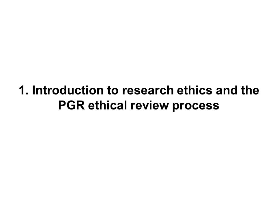 1. Introduction to research ethics and the PGR ethical review process
