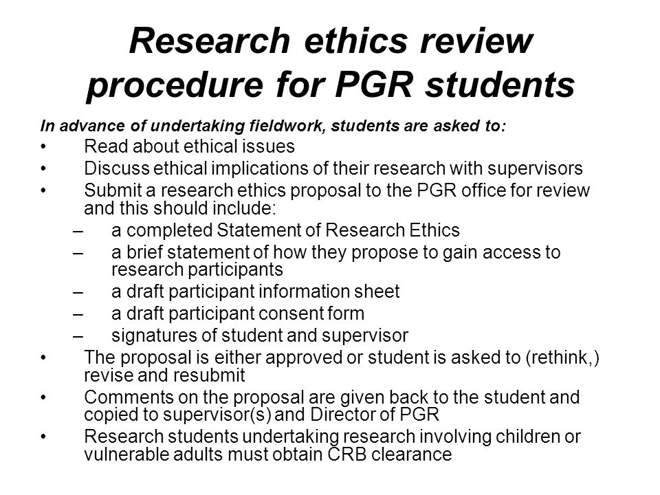 Research ethics review procedure for PGR students In advance of undertaking fieldwork, students are asked to: Read about ethical issues Discuss ethical implications of their research with supervisors Submit a research ethics proposal to the PGR office for review and this should include: –a completed Statement of Research Ethics –a brief statement of how they propose to gain access to research participants –a draft participant information sheet –a draft participant consent form –signatures of student and supervisor The proposal is either approved or student is asked to (rethink,) revise and resubmit Comments on the proposal are given back to the student and copied to supervisor(s) and Director of PGR Research students undertaking research involving children or vulnerable adults must obtain CRB clearance