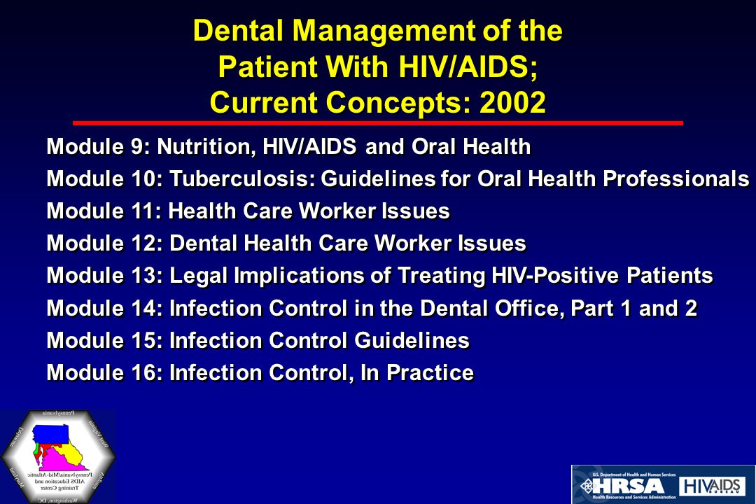 Dental Management of the Patient With HIV/AIDS; Current Concepts: 2002 Module 9: Nutrition, HIV/AIDS and Oral Health Module 10: Tuberculosis: Guidelines for Oral Health Professionals Module 11: Health Care Worker Issues Module 12: Dental Health Care Worker Issues Module 13: Legal Implications of Treating HIV-Positive Patients Module 14: Infection Control in the Dental Office, Part 1 and 2 Module 15: Infection Control Guidelines Module 16: Infection Control, In Practice Module 9: Nutrition, HIV/AIDS and Oral Health Module 10: Tuberculosis: Guidelines for Oral Health Professionals Module 11: Health Care Worker Issues Module 12: Dental Health Care Worker Issues Module 13: Legal Implications of Treating HIV-Positive Patients Module 14: Infection Control in the Dental Office, Part 1 and 2 Module 15: Infection Control Guidelines Module 16: Infection Control, In Practice