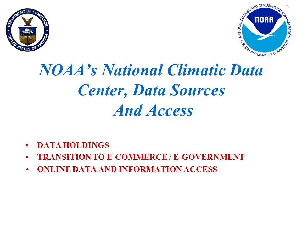 NOAA's National Climatic Data Center, Data Sources And Access DATA HOLDINGS TRANSITION TO E-COMMERCE / E-GOVERNMENT ONLINE DATA AND INFORMATION ACCESS
