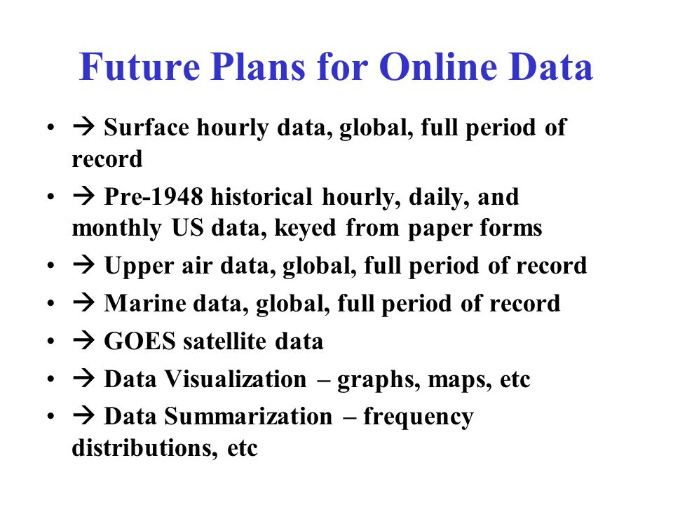 Future Plans for Online Data  Surface hourly data, global, full period of record  Pre-1948 historical hourly, daily, and monthly US data, keyed from