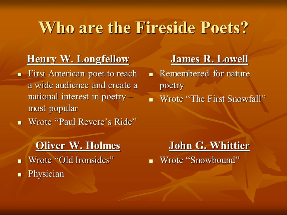 Who are the Fireside Poets? Henry W. Longfellow First American poet to reach a wide audience and create a national interest in poetry – most popular F